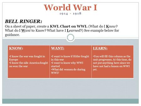 1914 - 1918 World War I BELL RINGER: On a sheet of paper, create a KWL Chart on WWI. (What do I Know? What do I Want to Know? What have I Learned?) See.