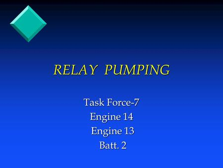 RELAY PUMPING Task Force-7 Engine 14 Engine 13 Engine 13 Batt. 2 Batt. 2.