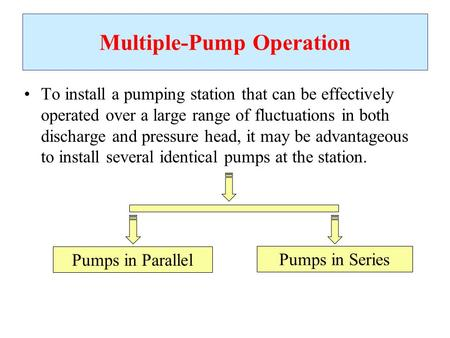 Multiple-Pump Operation To install a pumping station that can be effectively operated over a large range of fluctuations in both discharge and pressure.
