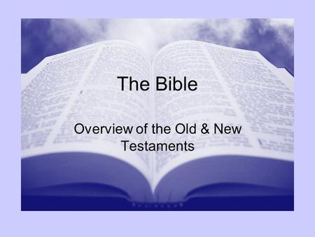 "The Bible Overview of the Old & New Testaments. Old Testament ""Old"" does not mean out of date –Paves the way for the new –Needed to understand the new."