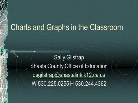 Charts and Graphs in the Classroom Sally Gilstrap Shasta County Office of Education W 530.225.0255 H 530.244.4362.