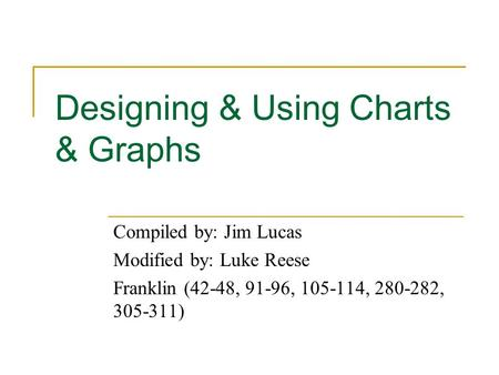 Designing & Using Charts & Graphs Compiled by: Jim Lucas Modified by: Luke Reese Franklin (42-48, 91-96, 105-114, 280-282, 305-311)