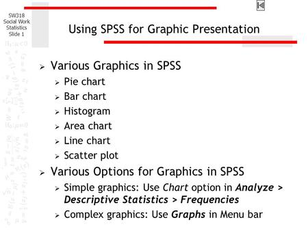 SW318 Social Work Statistics Slide 1 Using SPSS for Graphic Presentation  Various Graphics in SPSS  Pie chart  Bar chart  Histogram  Area chart 