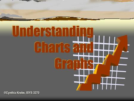 ©Cynthia Krebs, ISYS 3270 ©Cynthia Krebs, ISYS 3270 Understanding Charts and Graphs.