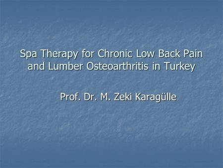 Spa Therapy for Chronic Low Back Pain and Lumber Osteoarthritis in Turkey Prof. Dr. M. Zeki Karagülle.