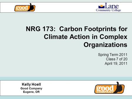 NRG 173: Carbon Footprints for Climate Action in Complex Organizations Spring Term 2011 Class 7 of 20 April 19, 2011 Kelly Hoell Good Company Eugene, OR.