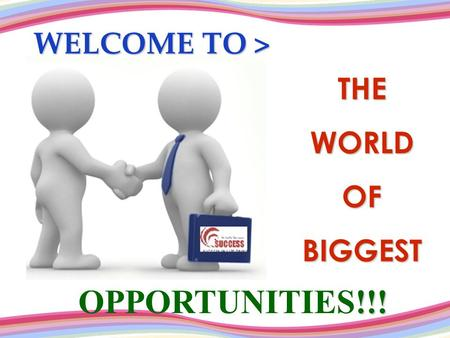 THEWORLDOFBIGGEST WELCOME TO > OPPORTUNITIES!!!.