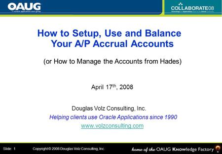 Douglas Volz Consulting, Inc. January 17th, 2008 Slide: 1 Copyright © 2008 Douglas Volz Consulting, Inc. How to Setup, Use and Balance Your A/P Accrual.