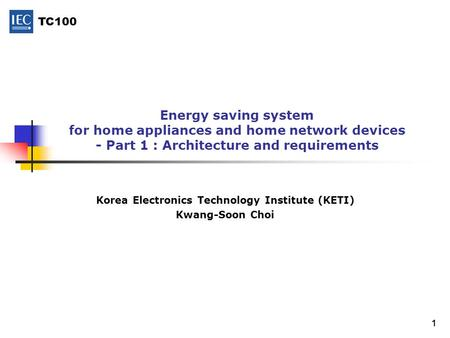TC100 1 Energy saving system for home appliances and home network devices - Part 1 : Architecture and requirements Korea Electronics Technology Institute.