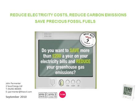 John Parmenter 2 Save Energy Ltd T: 01256 383435 E: September 2010 ls REDUCE ELECTRICITY COSTS, REDUCE CARBON EMISSIONS SAVE PRECIOUS.