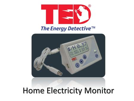Home Electricity Monitor. What is ? TED = The Energy Detective Home Electricity Monitor Installs in the breaker panel Displays real time electricity information.