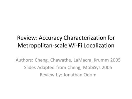 Review: Accuracy Characterization for Metropolitan-scale Wi-Fi Localization Authors: Cheng, Chawathe, LaMacra, Krumm 2005 Slides Adapted from Cheng, MobiSys.