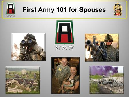 First Army 101 for Spouses We are proud of our mission, Soldiers, and Families. First Army is taking this opportunity to salute Families by ensuring they.