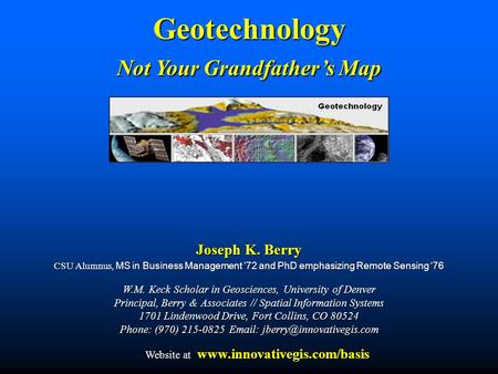 Joseph K. Berry CSU Alumnus, MS in Business Management '72 and PhD emphasizing Remote Sensing '76 W.M. Keck Scholar in Geosciences, University of Denver.
