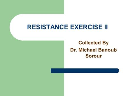RESISTANCE EXERCISE II Collected By Dr. Michael Banoub Sorour.