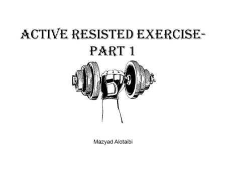 Active Resisted Exercise- part 1 Mazyad Alotaibi.