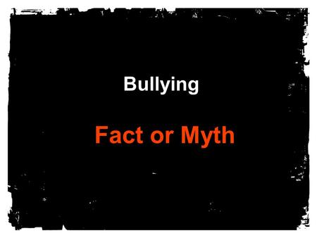 Bullying Fact or Myth. Nothing can be done at school to reduce bullying.