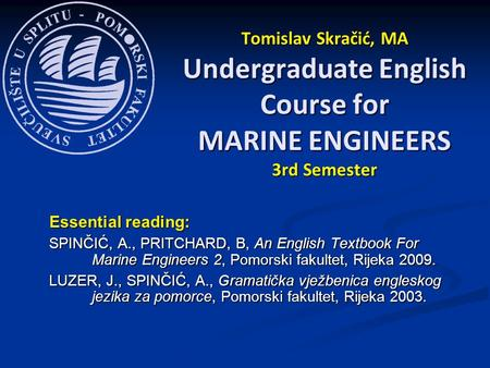 Essential reading: SPINČIĆ, A., PRITCHARD, B, An English Textbook For Marine Engineers 2, Pomorski fakultet, Rijeka 2009. LUZER, J., SPINČIĆ, A., Gramatička.