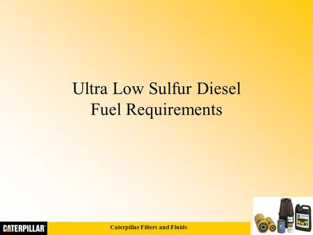 Caterpillar Filters and Fluids Ultra Low Sulfur Diesel Fuel Requirements.