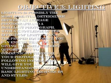 Objective 3: Lighting Lighting is possibly the most essential determiner between an AVERAGE photograph and a brilliant photograph. With a knowledge of.