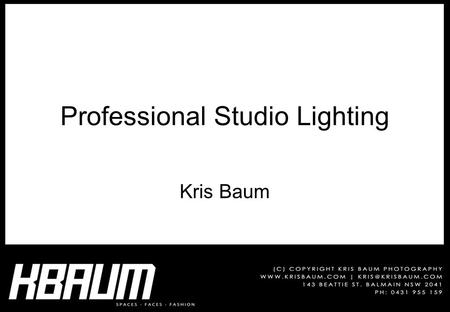 Professional Studio Lighting Kris Baum. Times 09:30 The Studio & Equipment 10:00 Metering & Exposure 10:30 Break 11:00 Equipment & Metering Practical.