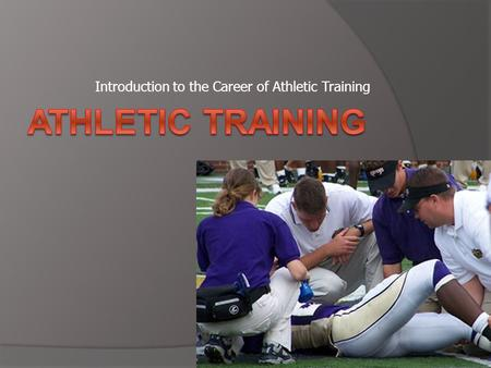 Introduction to the Career of Athletic Training. Athletic Training  Rendering of specialized care to those individuals involved in exercise and athletics.