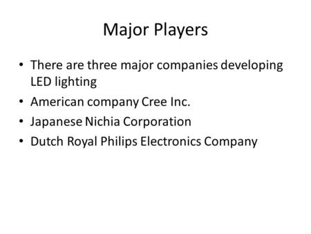 Major Players There are three major companies developing LED lighting American company Cree Inc. Japanese Nichia Corporation Dutch Royal Philips Electronics.