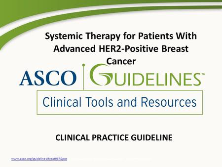 CLINICAL PRACTICE GUIDELINE www.asco.org/guidelines/treatHER2poswww.asco.org/guidelines/treatHER2pos © American Society of Clinical Oncology®. All rights.
