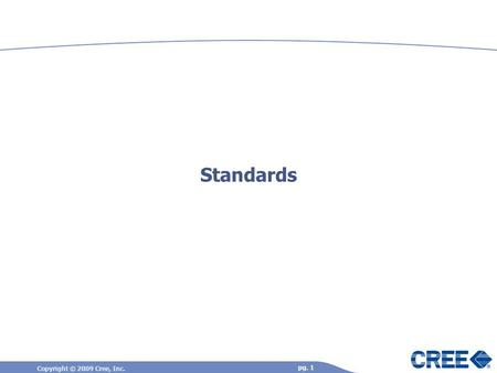 Copyright © 2009 Cree, Inc. pg. 1 Standards. Copyright © 2009 Cree, Inc. pg. 2 Standards – You Should Care, Your Customers Do… Needed to ensure common.