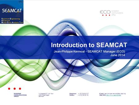Introduction to SEAMCAT EUROPEAN COMMUNICATIONS OFFICE Nyropsgade 37, 4th floor 1602 Copenhagen Denmark Telephone: + 45 33 89 63 07 Telefax: + 45 33 89.