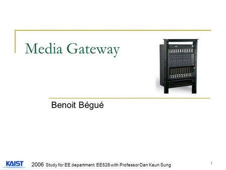 1 Media Gateway Benoit Bégué 2006 Study for EE department. EE526 with Professor Dan Keun Sung.