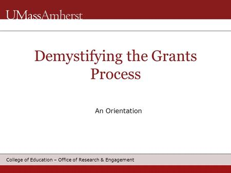 College of Education – Office of Research & Engagement An Orientation Demystifying the Grants Process.