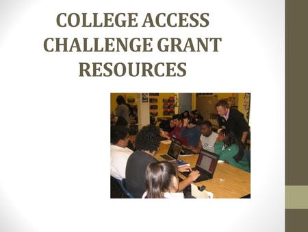 COLLEGE ACCESS CHALLENGE GRANT RESOURCES. COLLEGE ACCESS CHALLENGE GRANT Grant Implementation lead by The University System of Georgia on behalf of the.