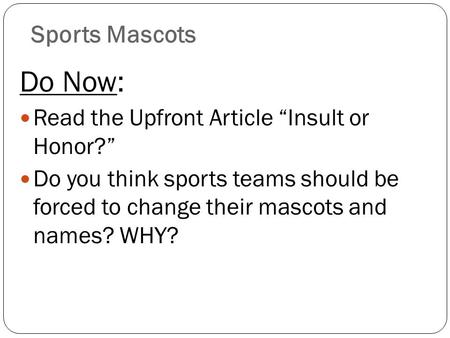 "Sports Mascots Do Now: Read the Upfront Article ""Insult or Honor?"" Do you think sports teams should be forced to change their mascots and names? WHY?"