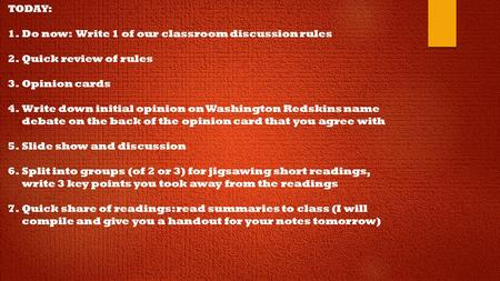 TODAY: 1.Do now: Write 1 of our classroom discussion rules 2.Quick review of rules 3.Opinion cards 4.Write down initial opinion on Washington Redskins.