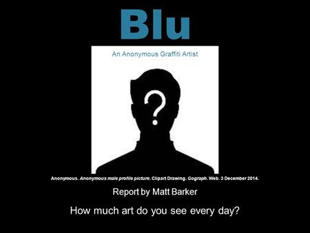 Report by Matt Barker How much art do you see every day? Anonymous. Anonymous male profile picture. Clipart Drawing. Gograph. Web. 3 December 2014. Blu.