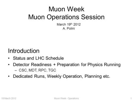 19 March 2012Muon Week - Operations1 Muon Week Muon Operations Session Introduction Status and LHC Schedule Detector Readiness + Preparation for Physics.