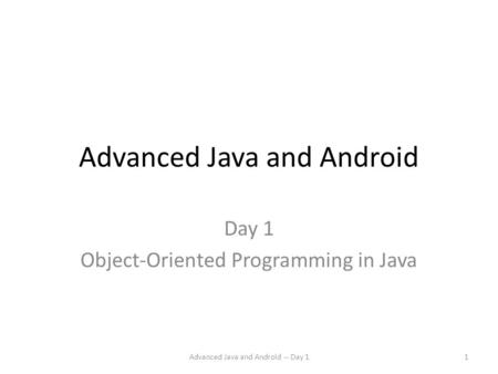 Advanced Java and Android Day 1 Object-Oriented Programming in Java Advanced Java and Android -- Day 11.