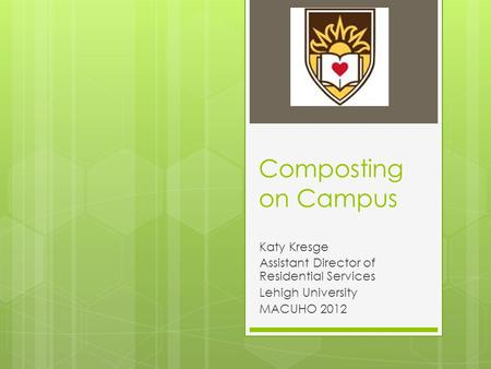 Composting on Campus Katy Kresge Assistant Director of Residential Services Lehigh University MACUHO 2012.