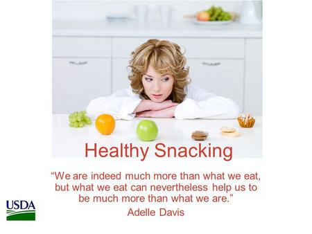 "Healthy Snacking ""We are indeed much more than what we eat, but what we eat can nevertheless help us to be much more than what we are."" Adelle Davis."