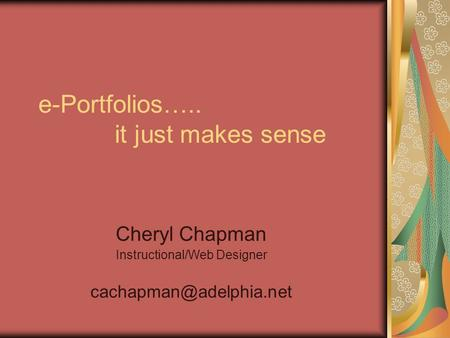 E-Portfolios….. it just makes sense Cheryl Chapman Instructional/Web Designer