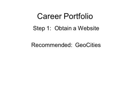 Career Portfolio Step 1: Obtain a Website Recommended: GeoCities.