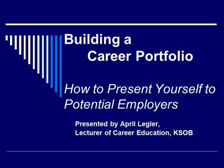 Building a Career Portfolio How to Present Yourself to Potential Employers Presented by April Legler, Lecturer of Career Education, KSOB.