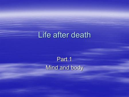 Life after death Part 1 Mind and body.