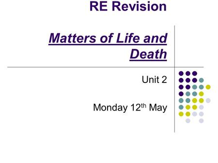 RE Revision Matters of Life and Death Unit 2 Monday 12 th May.
