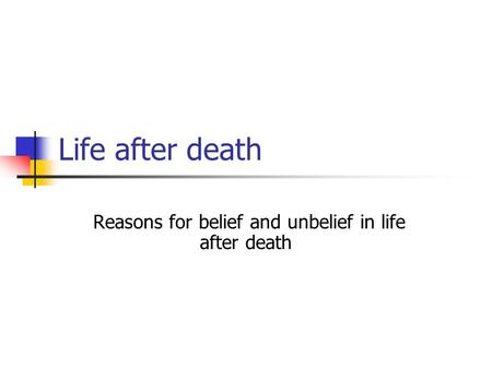 Life after death Reasons for belief and unbelief in life after death.