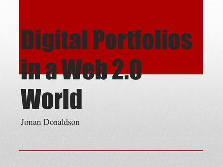 Digital Portfolios in a Web 2.0 World Jonan Donaldson.