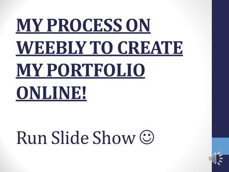 MY PROCESS ON WEEBLY TO CREATE MY PORTFOLIO ONLINE! Run Slide Show.