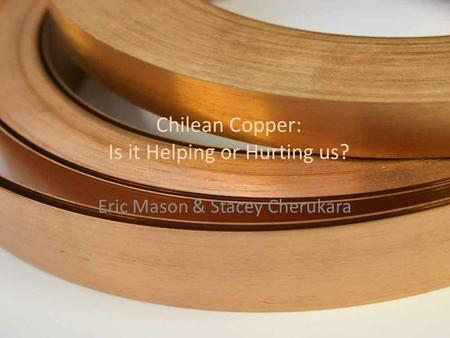 Chilean Copper: Is it Helping or Hurting us? Eric Mason & Stacey Cherukara.