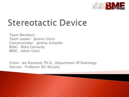 Team Members: Team Leader- Jeremy Glynn Communicator- Jeremy Schaefer BSAC- Mike Conrardy BWIG- Adam Goon Client- Ian Rowland, Ph.D., Department Of Radiology.